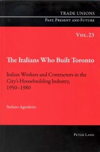 The Italians Who Built Toronto.  Italian Workers and Contractors in the City's House building Industry 1950-1980